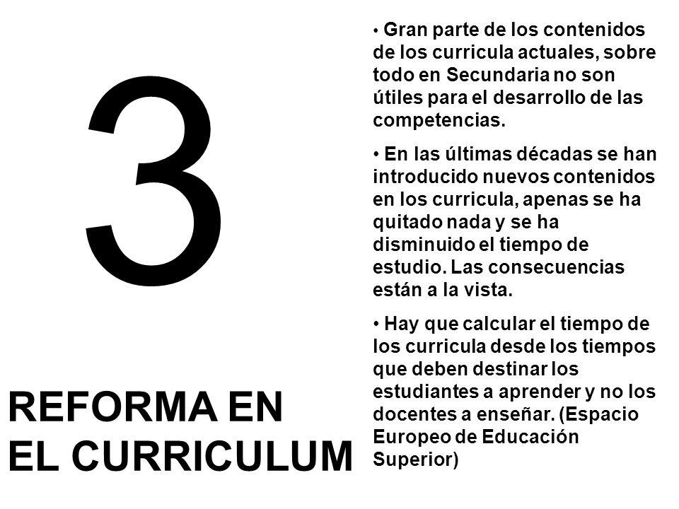 3 REFORMA EN EL CURRICULUM Gran parte de los contenidos de los curricula actuales, sobre todo en Secundaria no son útiles para el desarrollo de las co