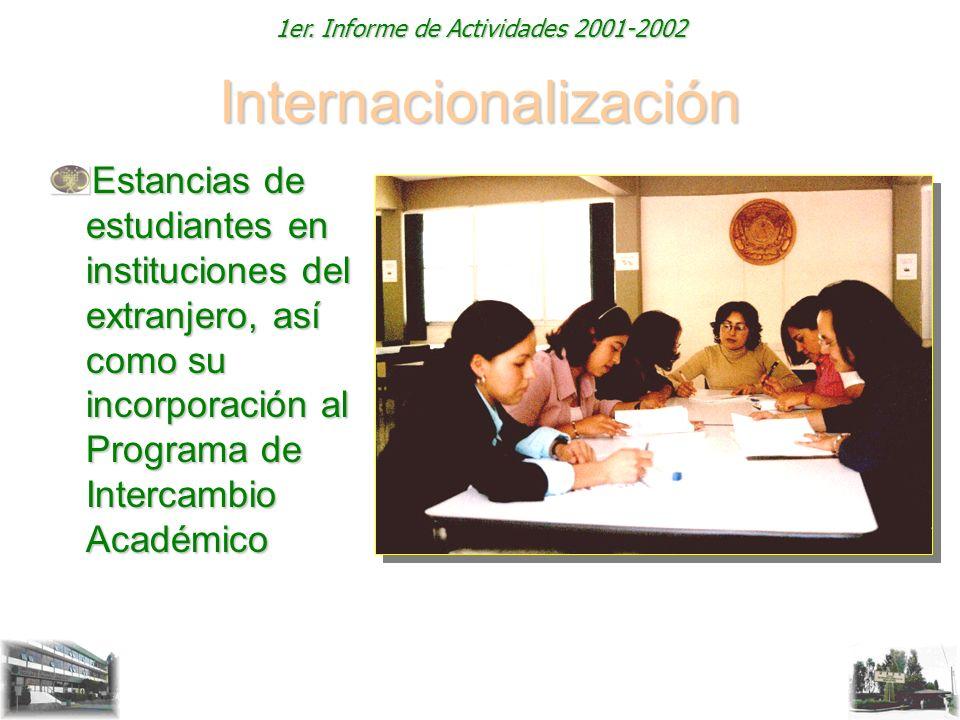 1er. Informe de Actividades 2001-2002 Internacionalización Estancias de estudiantes en instituciones del extranjero, así como su incorporación al Prog