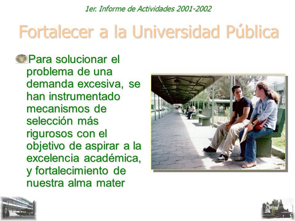1er. Informe de Actividades 2001-2002 Fortalecer a la Universidad Pública Para solucionar el problema de una demanda excesiva, se han instrumentado me