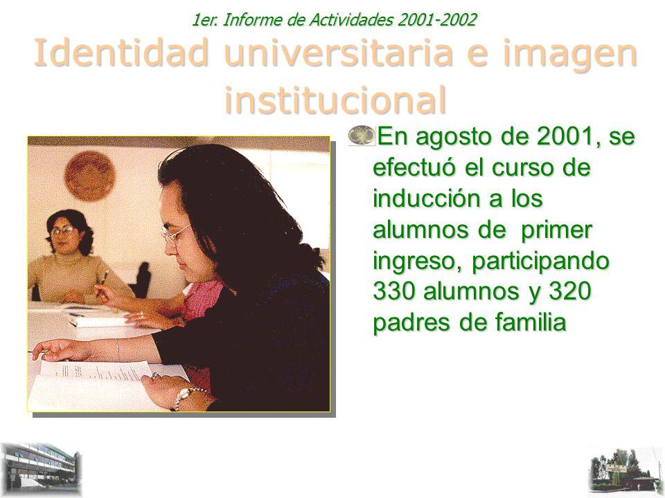 1er. Informe de Actividades 2001-2002 Identidad universitaria e imagen institucional En agosto de 2001, se efectuó el curso de inducción a los alumnos