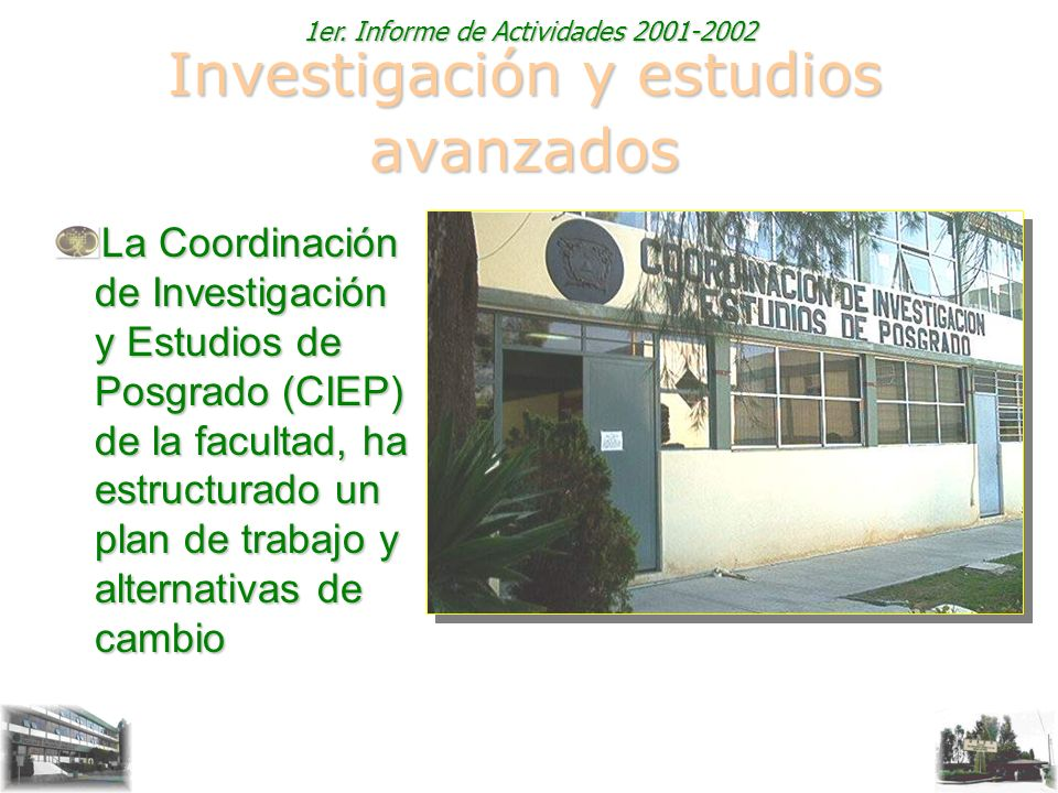 1er. Informe de Actividades 2001-2002 Investigación y estudios avanzados La Coordinación de Investigación y Estudios de Posgrado (CIEP) de la facultad