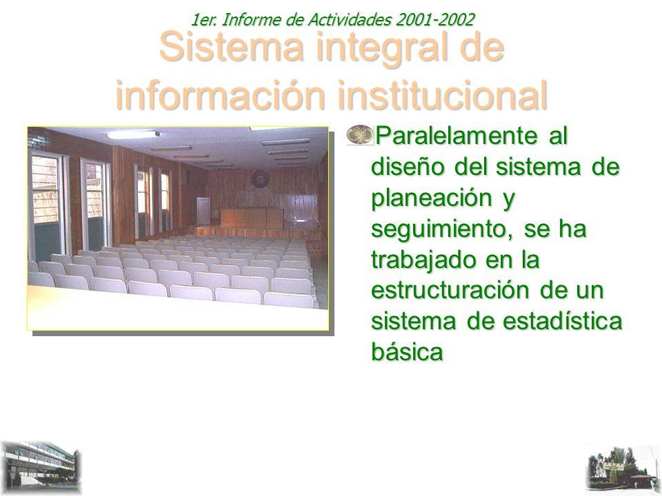 1er. Informe de Actividades 2001-2002 Sistema integral de información institucional Paralelamente al diseño del sistema de planeación y seguimiento, s
