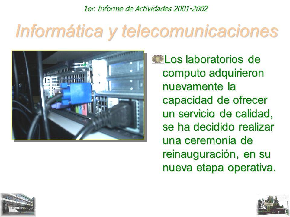 1er. Informe de Actividades 2001-2002 Informática y telecomunicaciones Los laboratorios de computo adquirieron nuevamente la capacidad de ofrecer un s