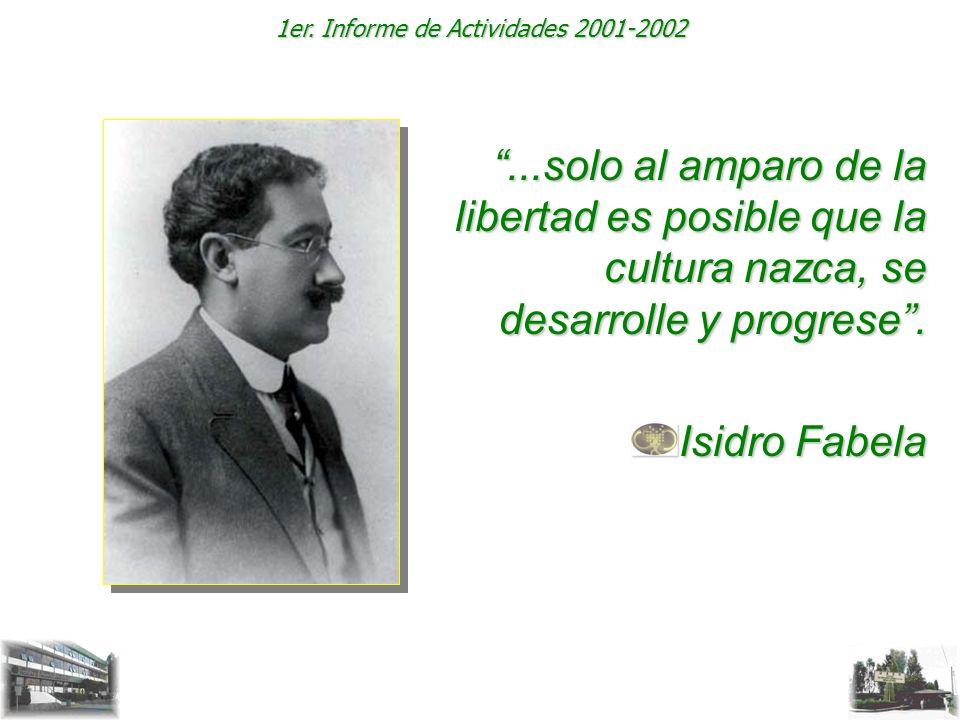 1er. Informe de Actividades 2001-2002...solo al amparo de la libertad es posible que la cultura nazca, se desarrolle y progrese. Isidro Fabela