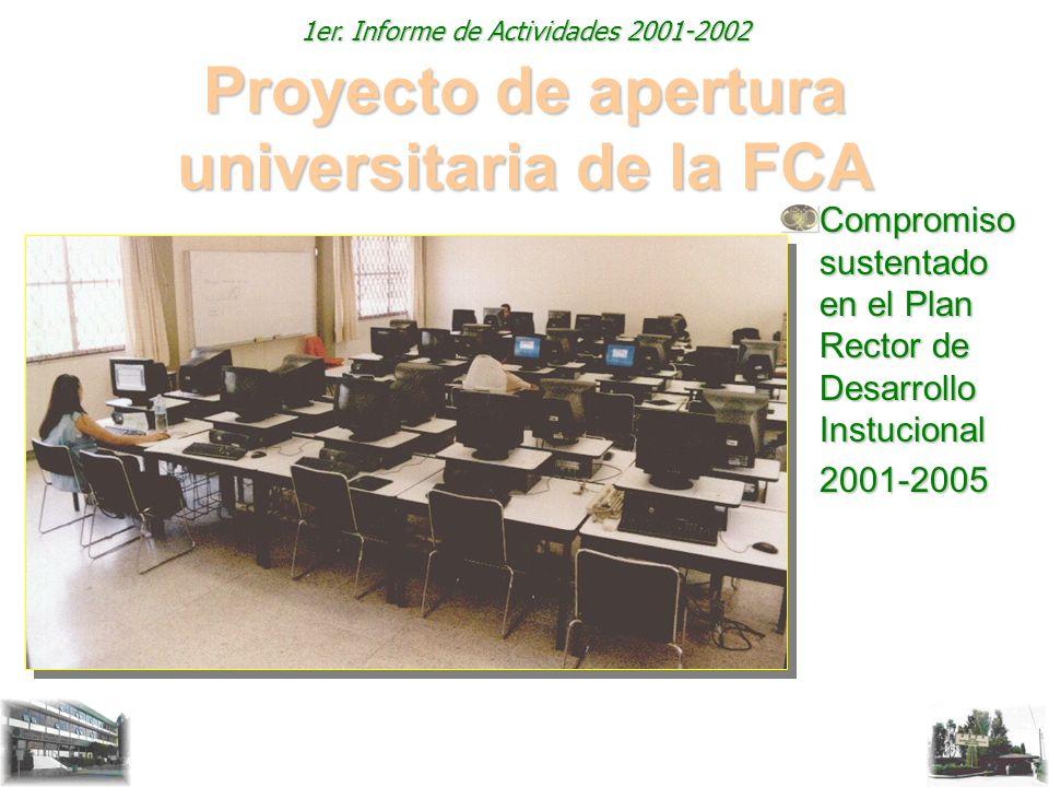 1er. Informe de Actividades 2001-2002 Proyecto de apertura universitaria de la FCA Compromiso sustentado en el Plan Rector de Desarrollo Instucional 2