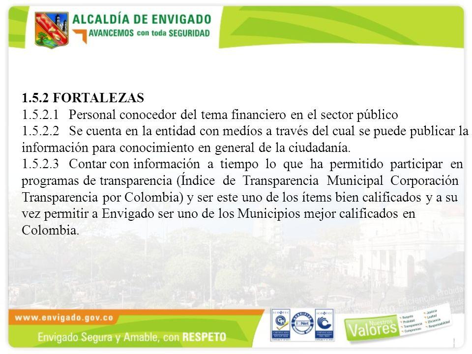 1.5.2 FORTALEZAS 1.5.2.1Personal conocedor del tema financiero en el sector público 1.5.2.2Se cuenta en la entidad con medíos a través del cual se puede publicar la información para conocimiento en general de la ciudadanía.