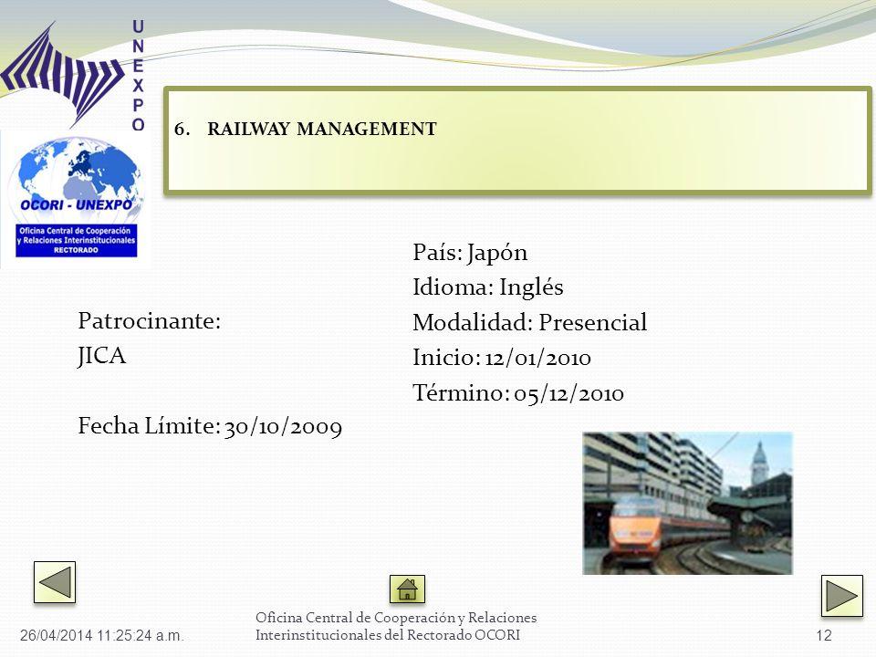Patrocinante: JICA Fecha Límite: 30/10/2009 País: Japón Idioma: Inglés Modalidad: Presencial Inicio: 12/01/2010 Término: 05/12/2010 Oficina Central de Cooperación y Relaciones Interinstitucionales del Rectorado OCORI 6.RAILWAY MANAGEMENT RAILWAY MANAGEMENT 6.RAILWAY MANAGEMENT RAILWAY MANAGEMENT 26/04/2014 11:27:02 a.m.12
