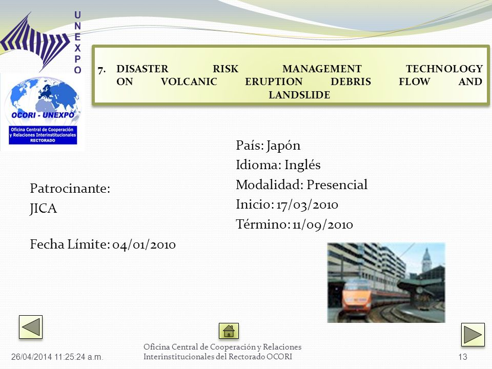 Patrocinante: JICA Fecha Límite: 04/01/2010 País: Japón Idioma: Inglés Modalidad: Presencial Inicio: 17/03/2010 Término: 11/09/2010 Oficina Central de Cooperación y Relaciones Interinstitucionales del Rectorado OCORI 7.DISASTER RISK MANAGEMENT TECHNOLOGY ON VOLCANIC ERUPTION DEBRIS FLOW AND LANDSLIDE DISASTER RISK MANAGEMENT TECHNOLOGY ON VOLCANIC ERUPTION DEBRIS FLOW AND LANDSLIDE 7.DISASTER RISK MANAGEMENT TECHNOLOGY ON VOLCANIC ERUPTION DEBRIS FLOW AND LANDSLIDE DISASTER RISK MANAGEMENT TECHNOLOGY ON VOLCANIC ERUPTION DEBRIS FLOW AND LANDSLIDE 26/04/2014 11:27:02 a.m.13
