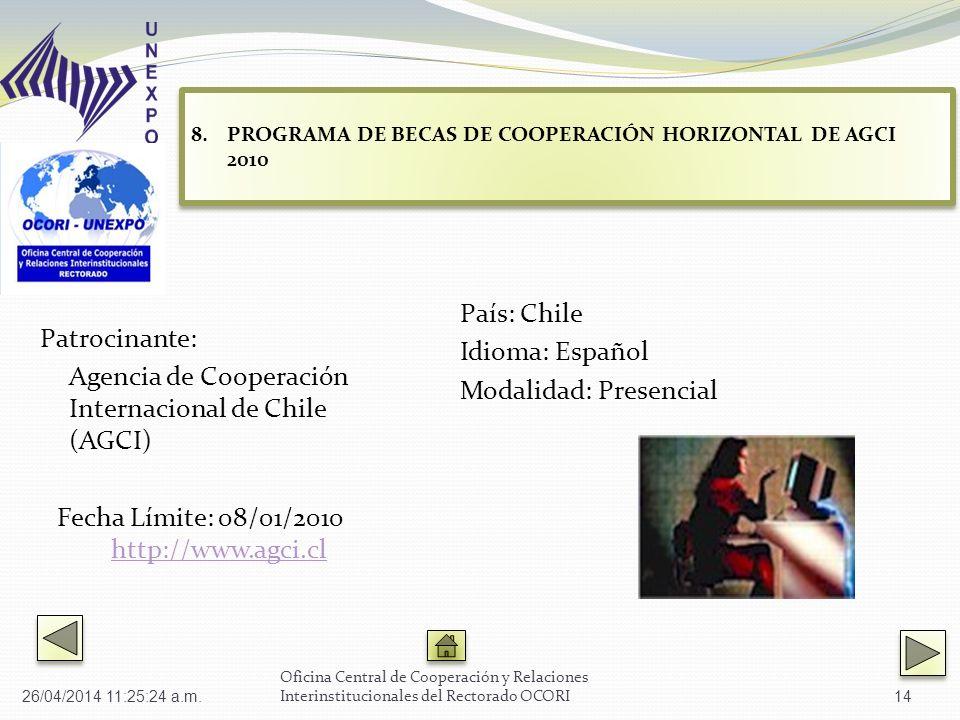 Patrocinante: Agencia de Cooperación Internacional de Chile (AGCI) Fecha Límite: 08/01/2010 http://www.agci.clhttp://www.agci.cl País: Chile Idioma: Español Modalidad: Presencial Oficina Central de Cooperación y Relaciones Interinstitucionales del Rectorado OCORI 8.PROGRAMA DE BECAS DE COOPERACIÓN HORIZONTAL DE AGCI 2010 PROGRAMA DE BECAS DE COOPERACIÓN HORIZONTAL DE AGCI 2010 8.PROGRAMA DE BECAS DE COOPERACIÓN HORIZONTAL DE AGCI 2010 PROGRAMA DE BECAS DE COOPERACIÓN HORIZONTAL DE AGCI 2010 26/04/2014 11:27:02 a.m.14