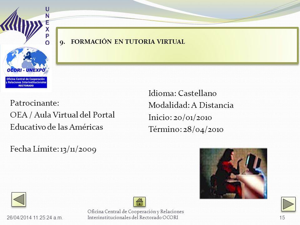 Patrocinante: OEA / Aula Virtual del Portal Educativo de las Américas Fecha Límite: 13/11/2009 Idioma: Castellano Modalidad: A Distancia Inicio: 20/01/2010 Término: 28/04/2010 Oficina Central de Cooperación y Relaciones Interinstitucionales del Rectorado OCORI 9.FORMACIÓN EN TUTORIA VIRTUAL FORMACIÓN EN TUTORIA VIRTUAL 9.FORMACIÓN EN TUTORIA VIRTUAL FORMACIÓN EN TUTORIA VIRTUAL 26/04/2014 11:27:02 a.m.15