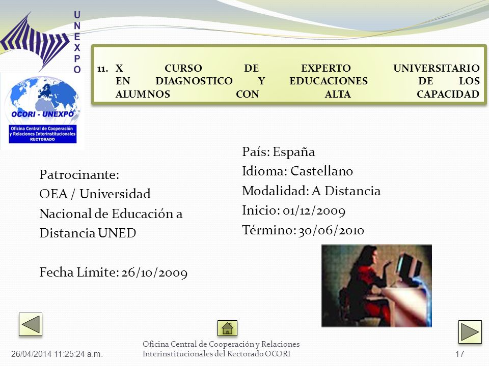Patrocinante: OEA / Universidad Nacional de Educación a Distancia UNED Fecha Límite: 26/10/2009 País: España Idioma: Castellano Modalidad: A Distancia Inicio: 01/12/2009 Término: 30/06/2010 Oficina Central de Cooperación y Relaciones Interinstitucionales del Rectorado OCORI 11.X CURSO DE EXPERTO UNIVERSITARIO EN DIAGNOSTICO Y EDUCACIONES DE LOS ALUMNOS CON ALTA CAPACIDAD X CURSO DE EXPERTO UNIVERSITARIO EN DIAGNOSTICO Y EDUCACIONES DE LOS ALUMNOS CON ALTA CAPACIDAD 11.X CURSO DE EXPERTO UNIVERSITARIO EN DIAGNOSTICO Y EDUCACIONES DE LOS ALUMNOS CON ALTA CAPACIDAD X CURSO DE EXPERTO UNIVERSITARIO EN DIAGNOSTICO Y EDUCACIONES DE LOS ALUMNOS CON ALTA CAPACIDAD 26/04/2014 11:27:02 a.m.17