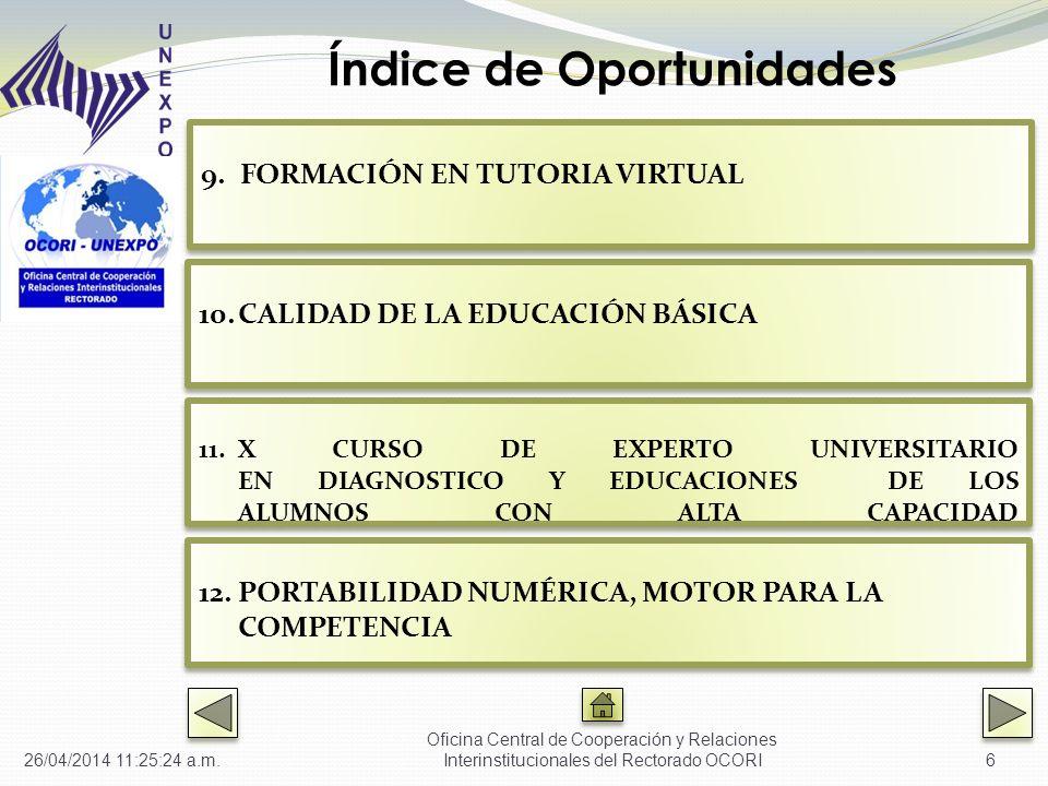 6 9.FORMACIÓN EN TUTORIA VIRTUAL FORMACIÓN EN TUTORIA VIRTUAL 9.FORMACIÓN EN TUTORIA VIRTUAL FORMACIÓN EN TUTORIA VIRTUAL 10.CALIDAD DE LA EDUCACIÓN BÁSICA CALIDAD DE LA EDUCACIÓN BÁSICA 10.CALIDAD DE LA EDUCACIÓN BÁSICA CALIDAD DE LA EDUCACIÓN BÁSICA 11.X CURSO DE EXPERTO UNIVERSITARIO EN DIAGNOSTICO Y EDUCACIONES DE LOS ALUMNOS CON ALTA CAPACIDAD X CURSO DE EXPERTO UNIVERSITARIO EN DIAGNOSTICO Y EDUCACIONES DE LOS ALUMNOS CON ALTA CAPACIDAD 11.X CURSO DE EXPERTO UNIVERSITARIO EN DIAGNOSTICO Y EDUCACIONES DE LOS ALUMNOS CON ALTA CAPACIDAD X CURSO DE EXPERTO UNIVERSITARIO EN DIAGNOSTICO Y EDUCACIONES DE LOS ALUMNOS CON ALTA CAPACIDAD 12.PORTABILIDAD NUMÉRICA, MOTOR PARA LA COMPETENCIA PORTABILIDAD NUMÉRICA, MOTOR PARA LA COMPETENCIA 12.PORTABILIDAD NUMÉRICA, MOTOR PARA LA COMPETENCIA PORTABILIDAD NUMÉRICA, MOTOR PARA LA COMPETENCIA Índice de Oportunidades 26/04/2014 11:27:01 a.m.