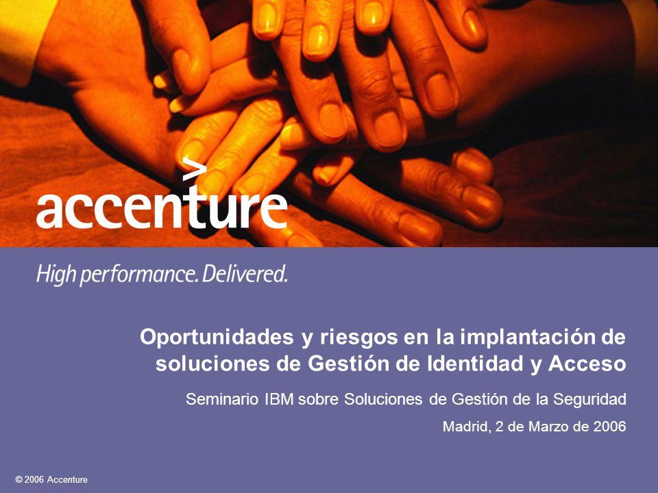 © 2006 Accenture Oportunidades y riesgos en la implantación de soluciones de Gestión de Identidad y Acceso Seminario IBM sobre Soluciones de Gestión d