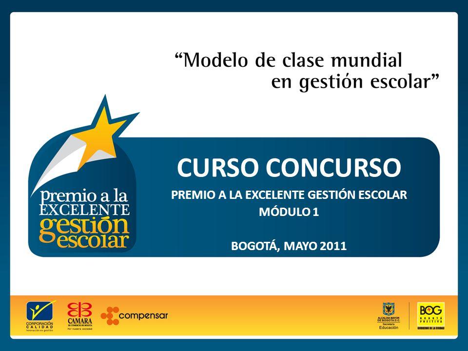 PREMIO A LA EXCELENTE GESTIÓN ESCOLAR - 2011 CURSO CONCURSO PREMIO A LA EXCELENTE GESTIÓN ESCOLAR MÓDULO 1 BOGOTÁ, MAYO 2011