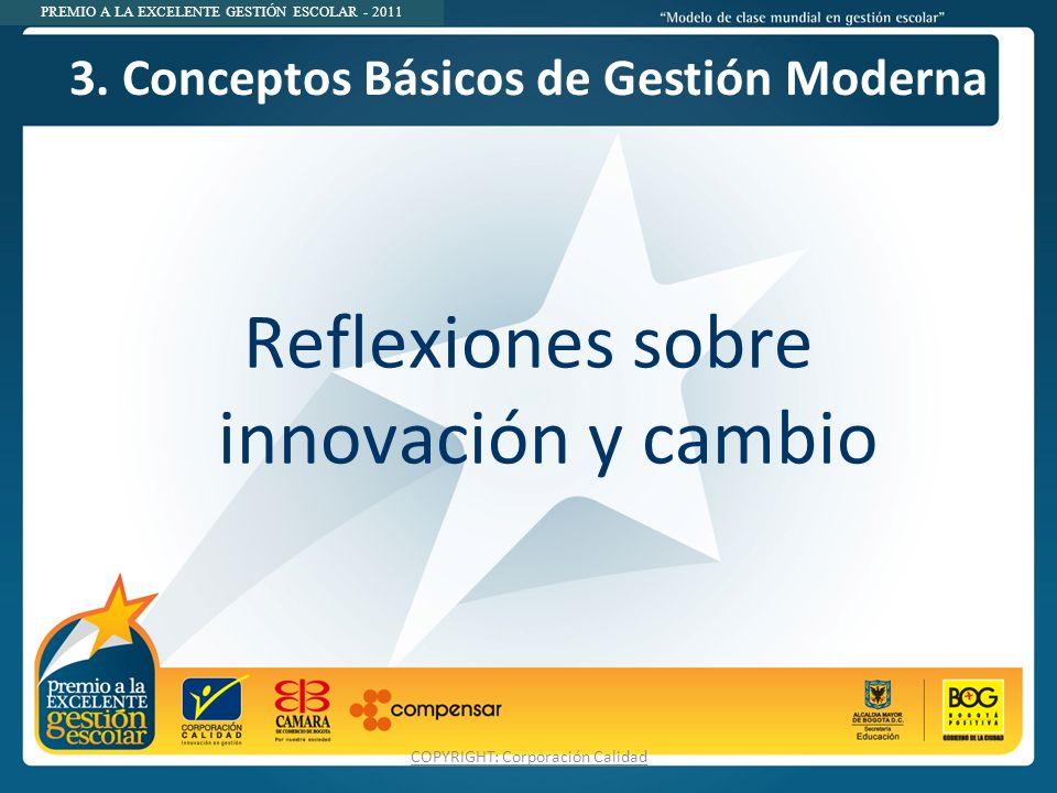 PREMIO A LA EXCELENTE GESTIÓN ESCOLAR - 2011 3. Conceptos Básicos de Gestión Moderna Reflexiones sobre innovación y cambio COPYRIGHT: Corporación Cali