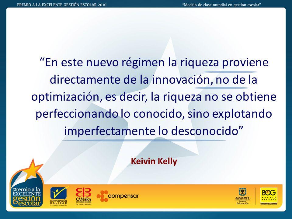 PREMIO A LA EXCELENTE GESTIÓN ESCOLAR - 2011 En este nuevo régimen la riqueza proviene directamente de la innovación, no de la optimización, es decir, la riqueza no se obtiene perfeccionando lo conocido, sino explotando imperfectamente lo desconocido Keivin Kelly