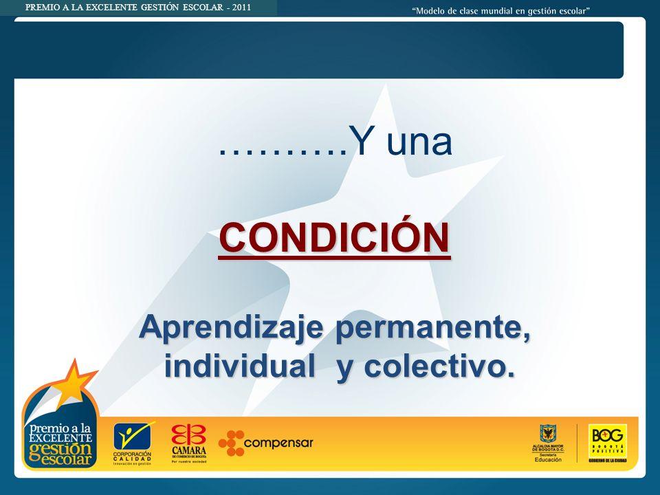 PREMIO A LA EXCELENTE GESTIÓN ESCOLAR - 2011 ……….Y unaCONDICIÓN Aprendizaje permanente, individual y colectivo.