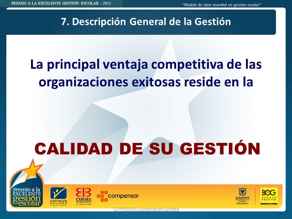 PREMIO A LA EXCELENTE GESTIÓN ESCOLAR - 2011 7. Descripción General de la Gestión COPYRIGHT: Corporación Calidad La principal ventaja competitiva de l