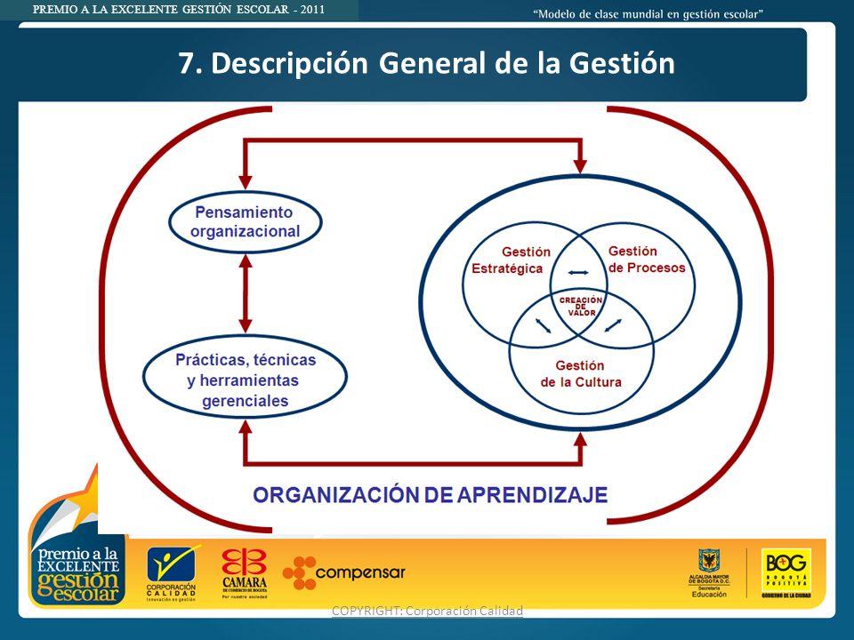 PREMIO A LA EXCELENTE GESTIÓN ESCOLAR - 2011 7. Descripción General de la Gestión COPYRIGHT: Corporación Calidad