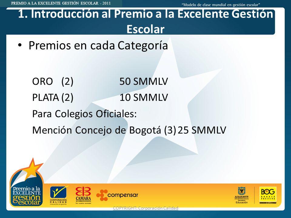 PREMIO A LA EXCELENTE GESTIÓN ESCOLAR - 2011 1. Introducción al Premio a la Excelente Gestión Escolar Premios en cada Categoría ORO (2)50 SMMLV PLATA(