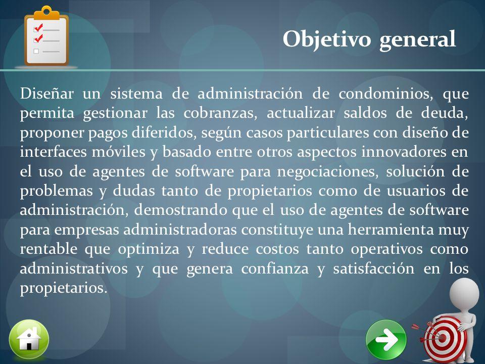Objetivo general Diseñar un sistema de administración de condominios, que permita gestionar las cobranzas, actualizar saldos de deuda, proponer pagos