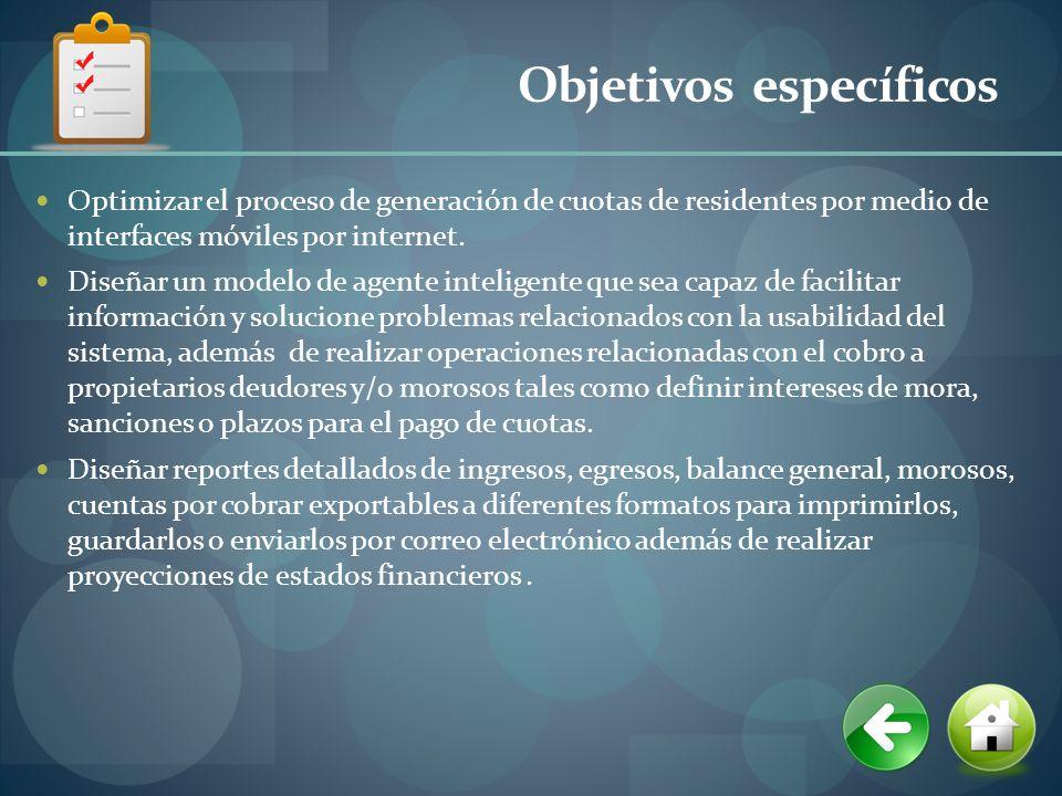 Objetivos específicos Optimizar el proceso de generación de cuotas de residentes por medio de interfaces móviles por internet. Diseñar un modelo de ag