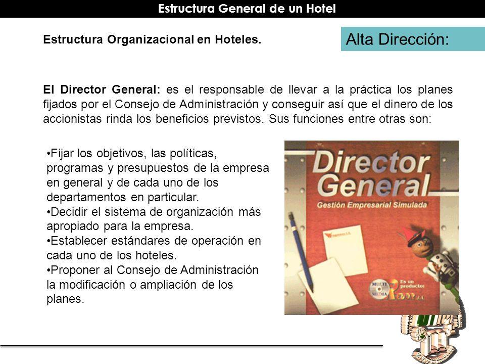 Alta Dirección: Estructura Organizacional en Hoteles. El Director General: es el responsable de llevar a la práctica los planes fijados por el Consejo