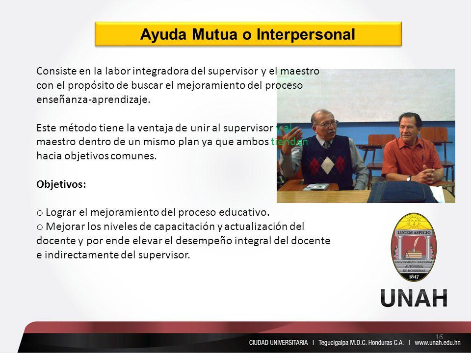 Ayuda Mutua o Interpersonal Consiste en la labor integradora del supervisor y el maestro con el propósito de buscar el mejoramiento del proceso enseña