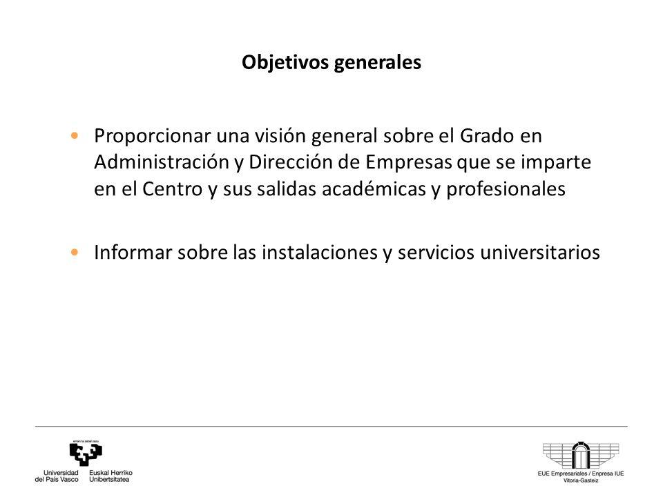 Objetivos generales Proporcionar una visión general sobre el Grado en Administración y Dirección de Empresas que se imparte en el Centro y sus salidas académicas y profesionales Informar sobre las instalaciones y servicios universitarios
