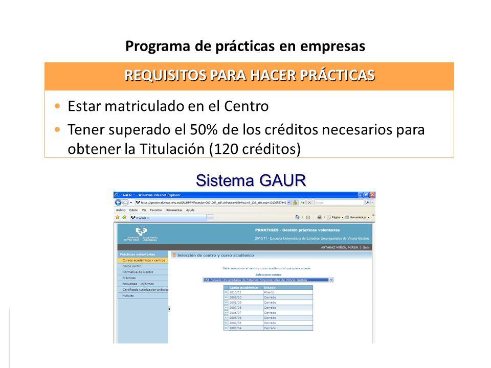 Programa de prácticas en empresas Estar matriculado en el Centro Tener superado el 50% de los créditos necesarios para obtener la Titulación (120 créditos) REQUISITOS PARA HACER PRÁCTICAS Sistema GAUR