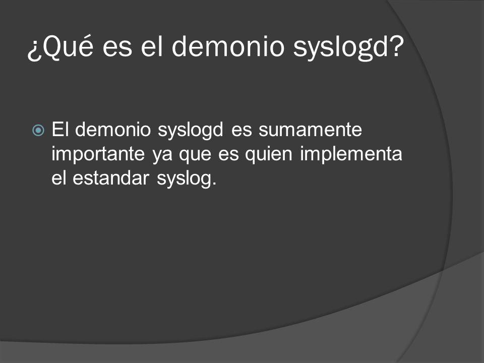 ¿Qué es el demonio syslogd? El demonio syslogd es sumamente importante ya que es quien implementa el estandar syslog.