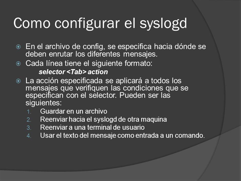 Como configurar el syslogd En el archivo de config, se especifica hacia dónde se deben enrutar los diferentes mensajes. Cada línea tiene el siguiente