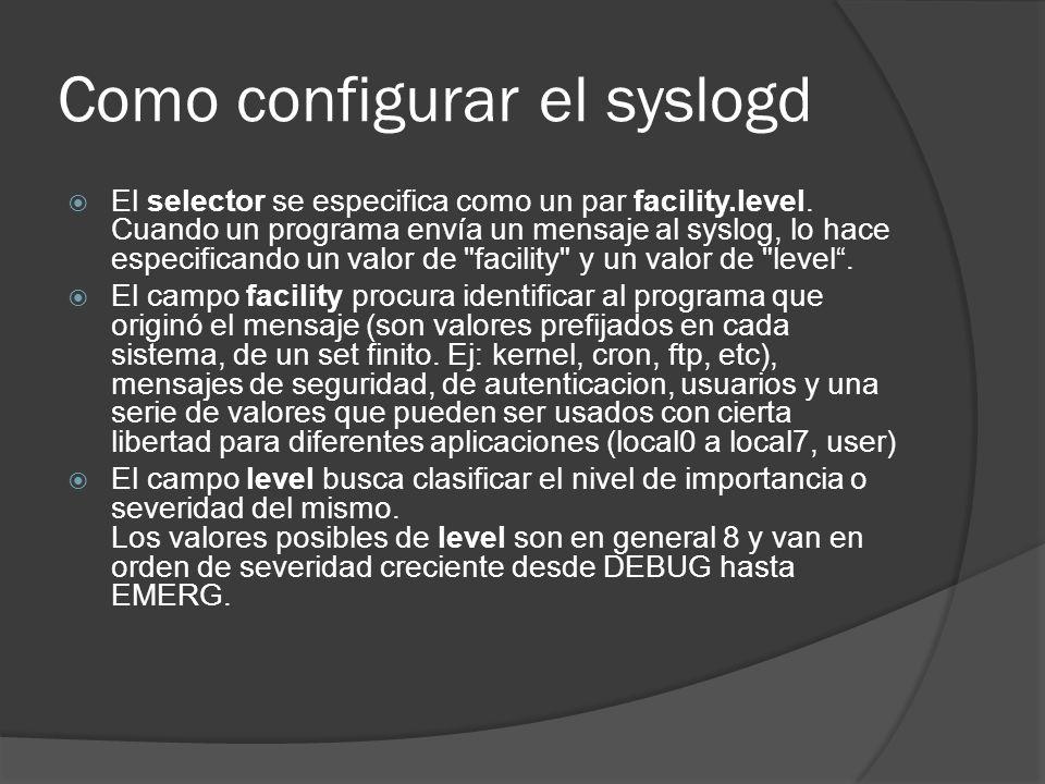 Como configurar el syslogd El selector se especifica como un par facility.level. Cuando un programa envía un mensaje al syslog, lo hace especificando