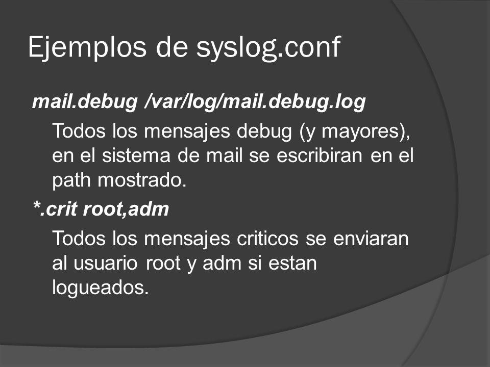 Ejemplos de syslog.conf mail.debug /var/log/mail.debug.log Todos los mensajes debug (y mayores), en el sistema de mail se escribiran en el path mostra