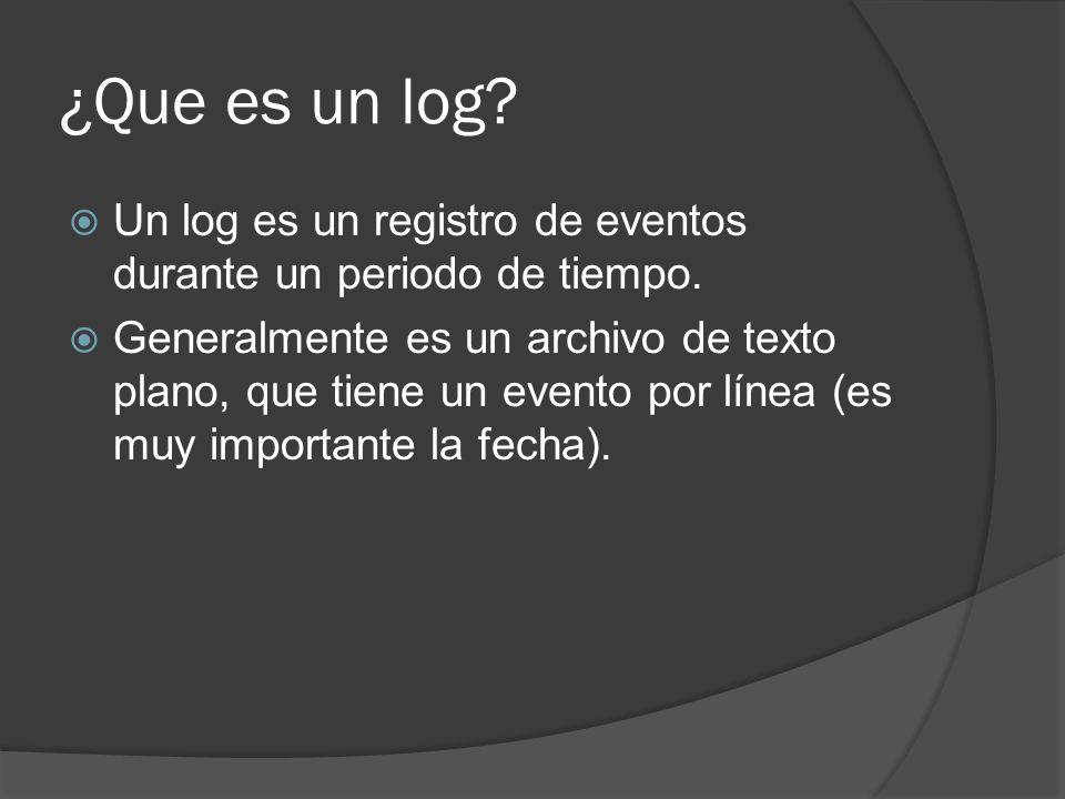¿Que es un log? Un log es un registro de eventos durante un periodo de tiempo. Generalmente es un archivo de texto plano, que tiene un evento por líne