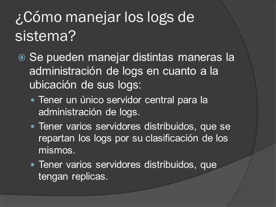 ¿Cómo manejar los logs de sistema? Se pueden manejar distintas maneras la administración de logs en cuanto a la ubicación de sus logs: Tener un único