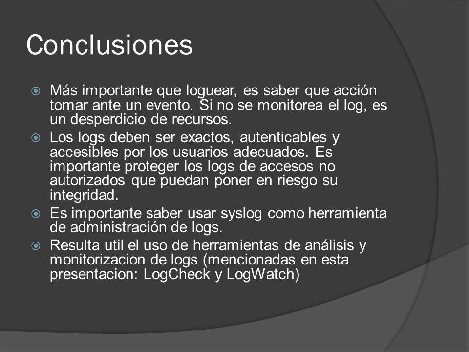 Conclusiones Más importante que loguear, es saber que acción tomar ante un evento. Si no se monitorea el log, es un desperdicio de recursos. Los logs