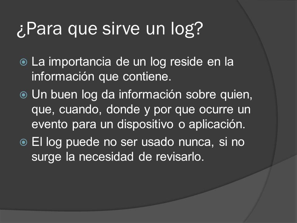 ¿Para que sirve un log? La importancia de un log reside en la información que contiene. Un buen log da información sobre quien, que, cuando, donde y p