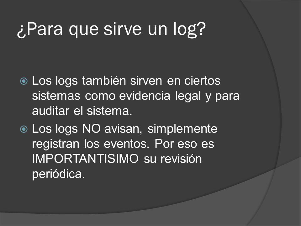 ¿Para que sirve un log? Los logs también sirven en ciertos sistemas como evidencia legal y para auditar el sistema. Los logs NO avisan, simplemente re