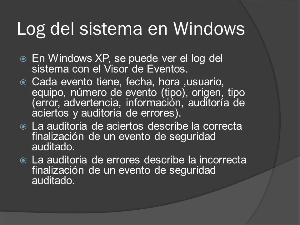 Log del sistema en Windows En Windows XP, se puede ver el log del sistema con el Visor de Eventos. Cada evento tiene, fecha, hora,usuario, equipo, núm
