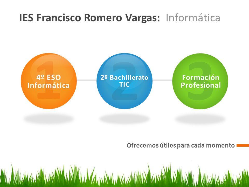 IES Francisco Romero Vargas: Informática Ofrecemos útiles para cada momento 1 4º ESO Informática 2 2º Bachillerato TIC 3 Formación Profesional