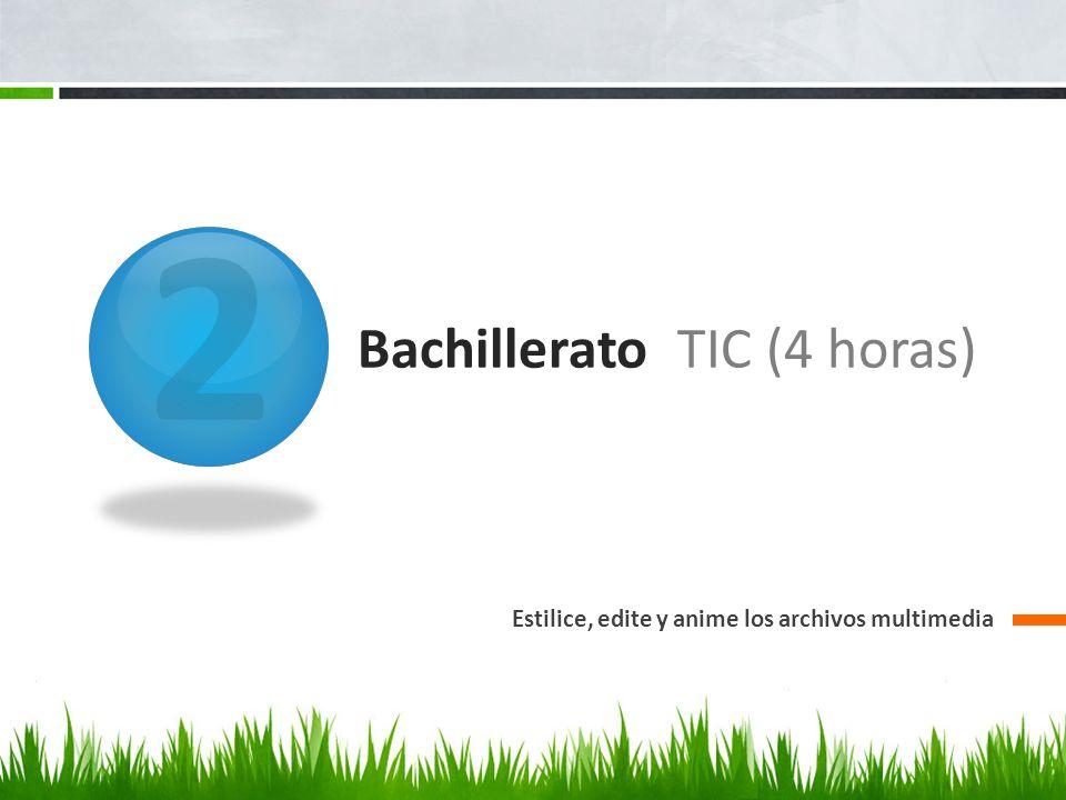 2 Bachillerato TIC (4 horas) Estilice, edite y anime los archivos multimedia
