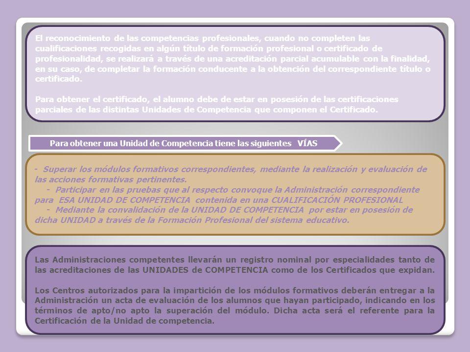Para obtener una Unidad de Competencia tiene las siguientes VÍAS El reconocimiento de las competencias profesionales, cuando no completen las cualific