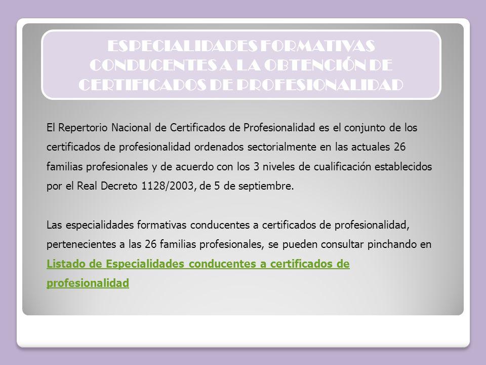 ESPECIALIDADES FORMATIVAS CONDUCENTES A LA OBTENCIÓN DE CERTIFICADOS DE PROFESIONALIDAD El Repertorio Nacional de Certificados de Profesionalidad es e