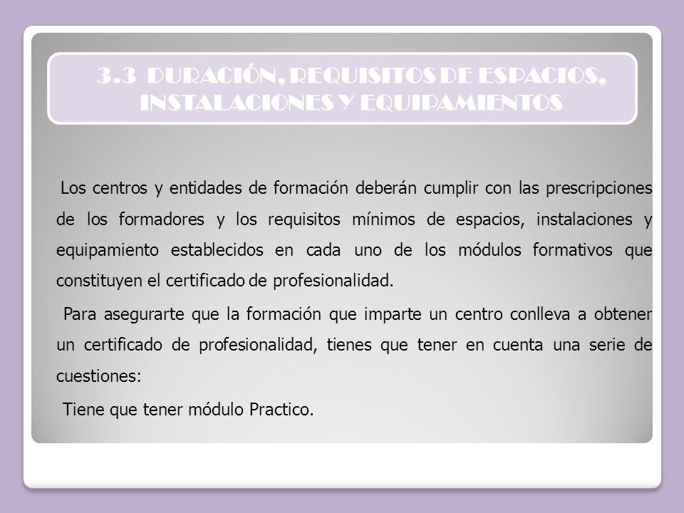 3.3 DURACIÓN, REQUISITOS DE ESPACIOS, INSTALACIONES Y EQUIPAMIENTOS Los centros y entidades de formación deberán cumplir con las prescripciones de los