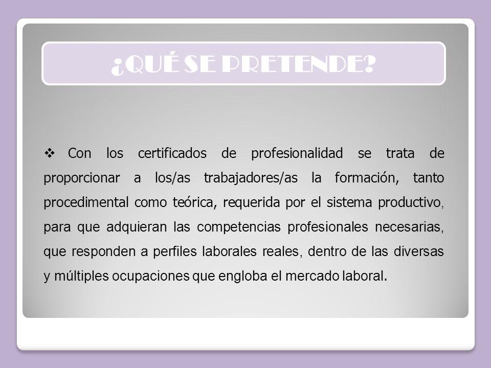 ¿QUÉ SE PRETENDE? Con los certificados de profesionalidad se trata de proporcionar a los/as trabajadores/as la formación, tanto procedimental como teó