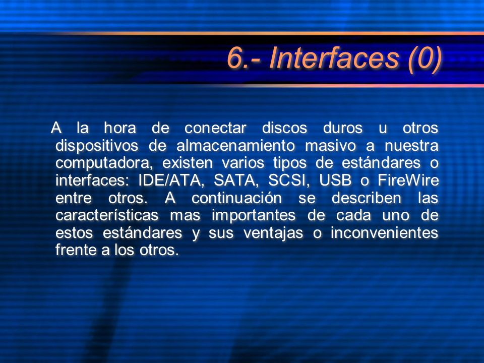 6.- Interfaces (0) A la hora de conectar discos duros u otros dispositivos de almacenamiento masivo a nuestra computadora, existen varios tipos de estándares o interfaces: IDE/ATA, SATA, SCSI, USB o FireWire entre otros.