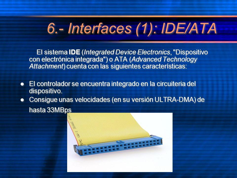 6.- Interfaces (1): IDE/ATA El sistema IDE (Integrated Device Electronics, Dispositivo con electrónica integrada ) o ATA (Advanced Technology Attachment) cuenta con las siguientes características: El controlador se encuentra integrado en la circuiteria del dispositivo.