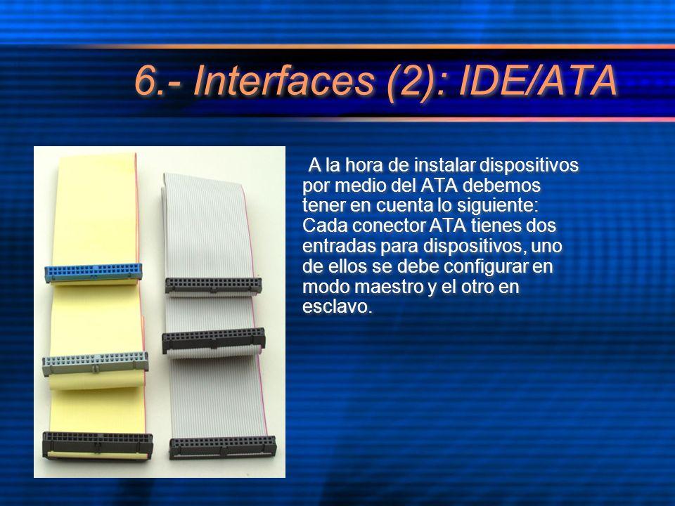 6.- Interfaces (2): IDE/ATA A la hora de instalar dispositivos por medio del ATA debemos tener en cuenta lo siguiente: Cada conector ATA tienes dos entradas para dispositivos, uno de ellos se debe configurar en modo maestro y el otro en esclavo.