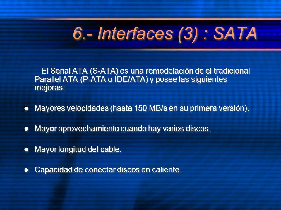 6.- Interfaces (3) : SATA El Serial ATA (S-ATA) es una remodelación de el tradicional Parallel ATA (P-ATA o IDE/ATA) y posee las siguientes mejoras: Mayores velocidades (hasta 150 MB/s en su primera versión).